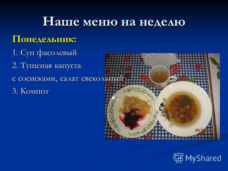 Наше меню на неделю Понедельник: 1. Суп фасолевый 2. Тушеная капуста с сосисками, салат свекольный 3. Компот