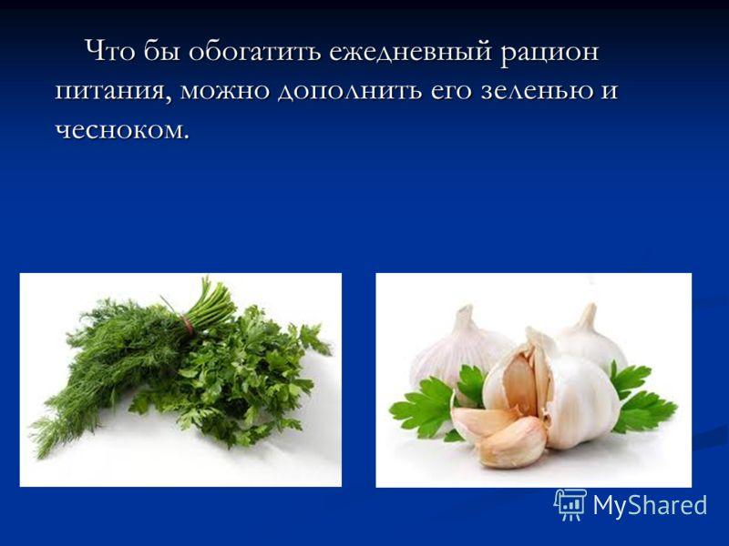 Что бы обогатить ежедневный рацион питания, можно дополнить его зеленью и чесноком.