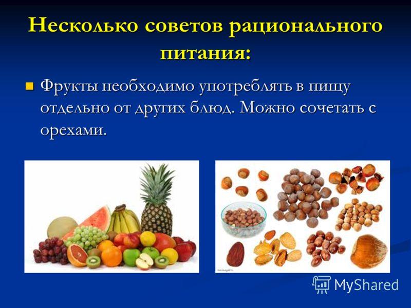 Несколько советов рационального питания: Фрукты необходимо употреблять в пищу отдельно от других блюд. Можно сочетать с орехами. Фрукты необходимо употреблять в пищу отдельно от других блюд. Можно сочетать с орехами.