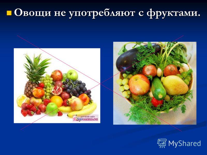 Овощи не употребляют с фруктами.