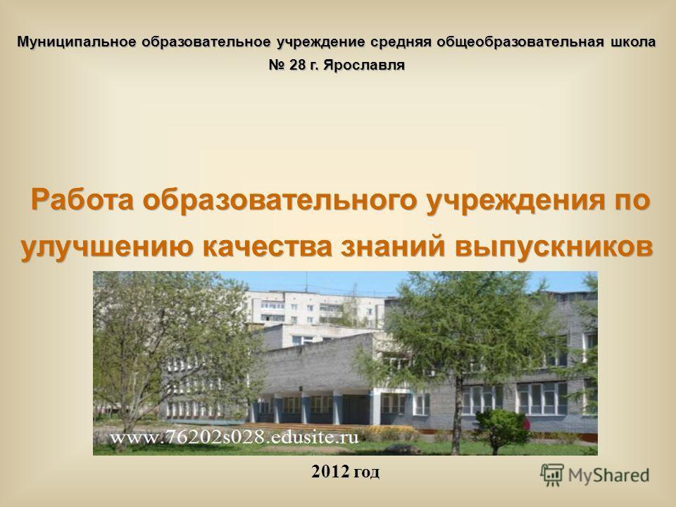 Муниципальное образовательное учреждение средняя общеобразовательная школа 28 г. Ярославля Работа образовательного учреждения по улучшению качества знаний выпускников 2012 год