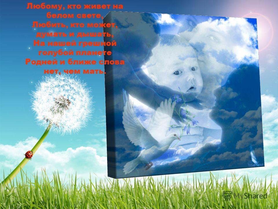 Любому, кто живет на белом свете, Любить, кто может, думать и дышать, На нашей грешной голубой планете Родней и ближе слова нет, чем мать.