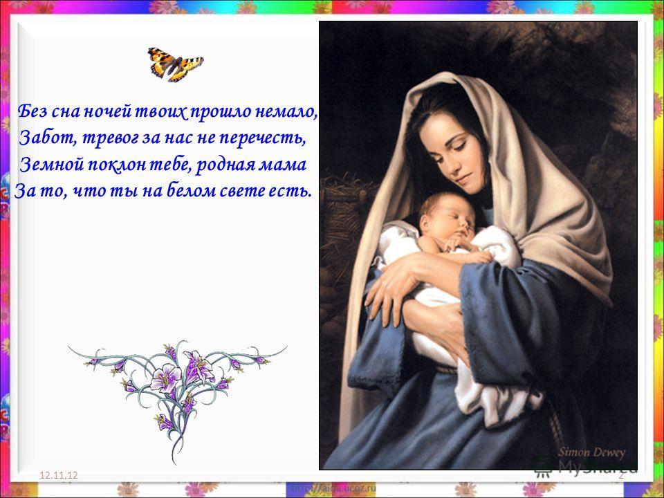 12.11.122 Без сна ночей твоих прошло немало, Забот, тревог за нас не перечесть, Земной поклон тебе, родная мама За то, что ты на белом свете есть.