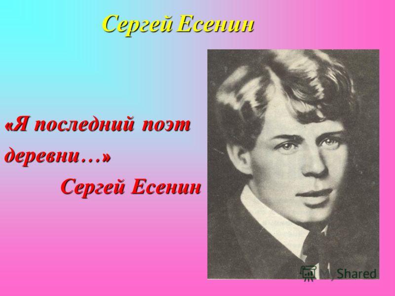 Сергей Есенин « Я последний поэт деревни …» Сергей Есенин Сергей Есенин
