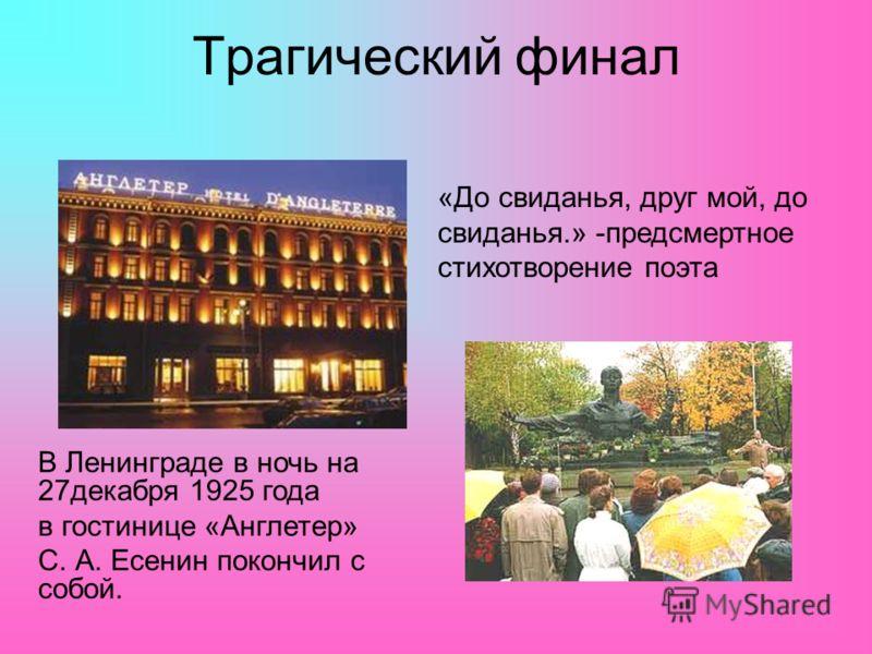 Трагический финал В Ленинграде в ночь на 27декабря 1925 года в гостинице «Англетер» С. А. Есенин покончил с собой. «До свиданья, друг мой, до свиданья.» -предсмертное стихотворение поэта
