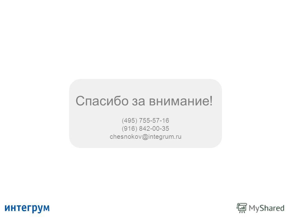 Спасибо за внимание! (495) 755-57-16 (916) 842-00-35 chesnokov@integrum.ru