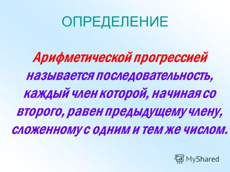 ОПРЕДЕЛЕНИЕ Арифметической прогрессией называется последовательность, каждый член которой, начиная со второго, равен предыдущему члену, сложенному с одним и тем же числом.