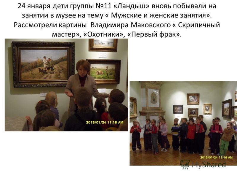 24 января дети группы 11 «Ландыш» вновь побывали на занятии в музее на тему « Мужские и женские занятия». Рассмотрели картины Владимира Маковского « Скрипичный мастер», «Охотники», «Первый фрак».