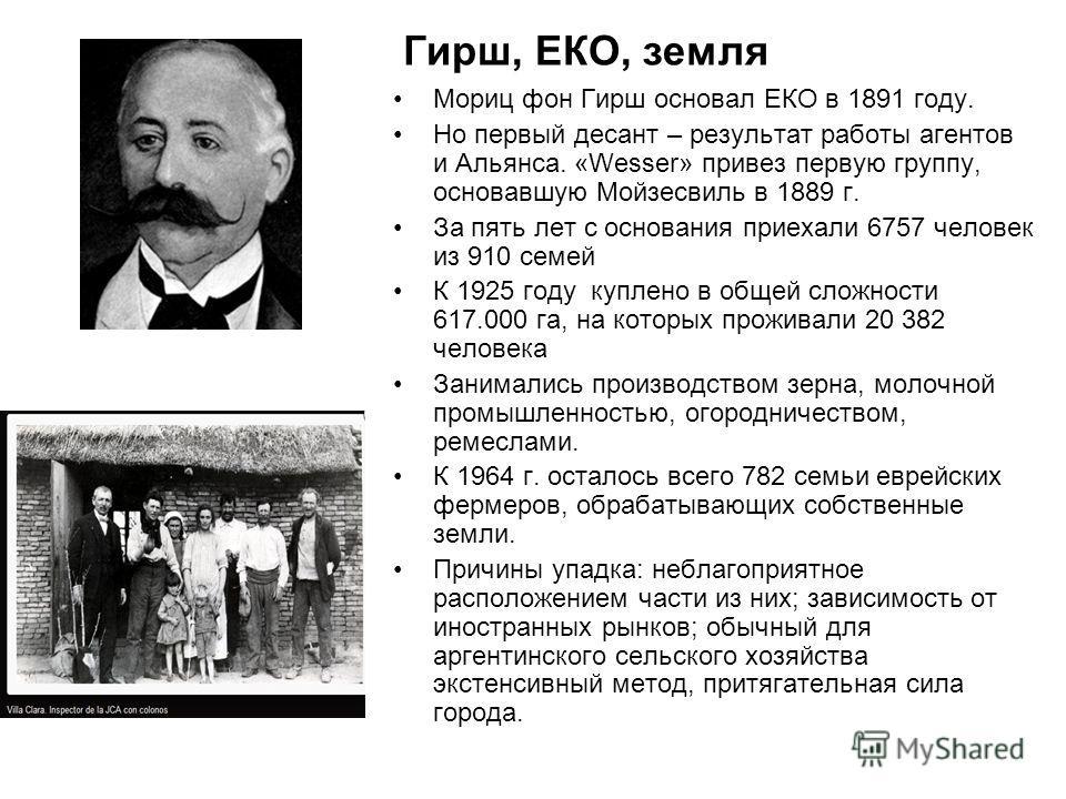 Гирш, ЕКО, земля Мориц фон Гирш основал ЕКО в 1891 году. Но первый десант – результат работы агентов и Альянса. «Wesser» привез первую группу, основавшую Мойзесвиль в 1889 г. За пять лет с основания приехали 6757 человек из 910 семей К 1925 году купл