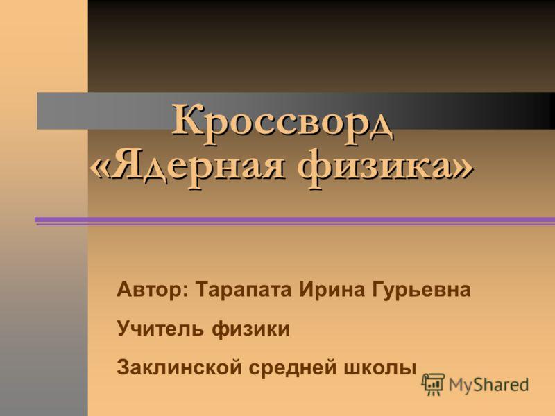 Кроссворд «Ядерная физика» Автор: Тарапата Ирина Гурьевна Учитель физики Заклинской средней школы