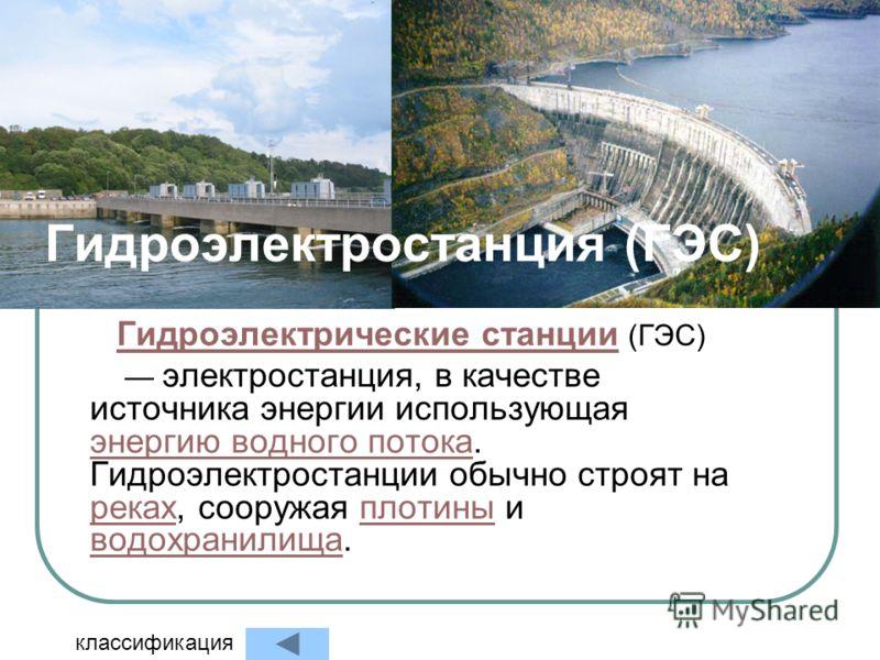 Гидроэлектростанция (ГЭС) Гидроэлектрические станции Гидроэлектрические станции (ГЭС) электростанция, в качестве источника энергии использующая энергию водного потока. Гидроэлектростанции обычно строят на реках, сооружая плотины и водохранилища. энер
