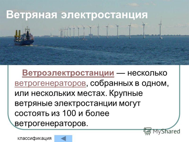 Ветряная электростанция ВетроэлектростанцииВетроэлектростанции несколько ветрогенераторов, собранных в одном, или нескольких местах. Крупные ветряные электростанции могут состоять из 100 и более ветрогенераторов. ветрогенераторов классификация