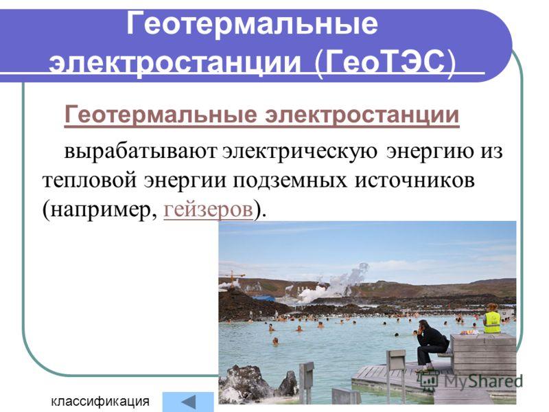 Геотермальные электростанции (ГеоТЭС) Геотермальные электростанции вырабатывают электрическую энергию из тепловой энергии подземных источников (например, гейзеров).гейзеров классификация