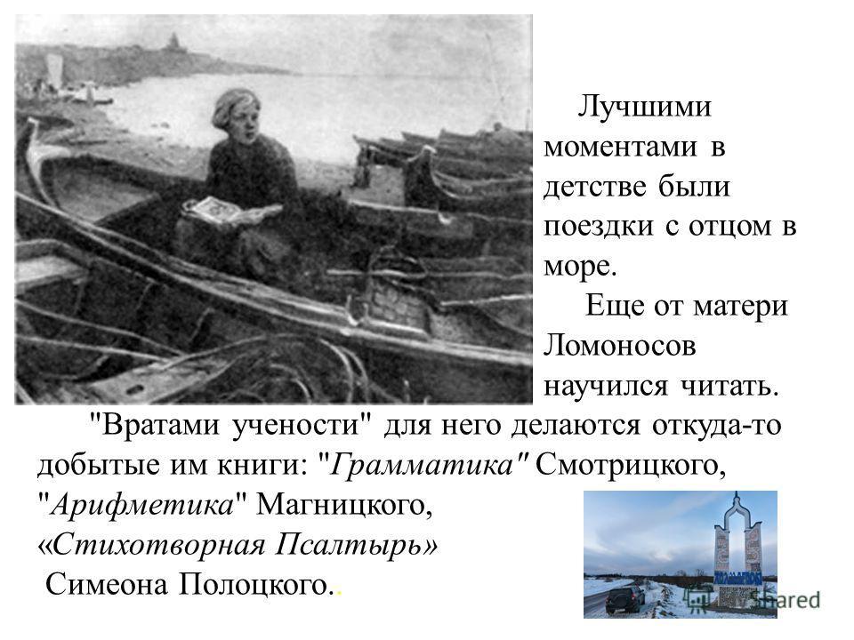 Лучшими моментами в детстве были поездки с отцом в море. Еще от матери Ломоносов научился читать.