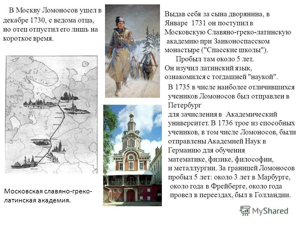 В Москву Ломоносов ушел в декабре 1730, с ведома отца, но отец отпустил его лишь на короткое время. Выдав себя за сына дворянина, в Январе 1731 он поступил в Московскую Славяно-греко-латинскую академию при Заиконоспасском монастыре (