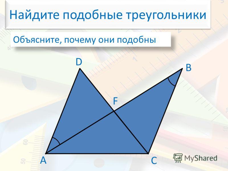 Найдите подобные треугольники Объясните, почему они подобны А В С D F