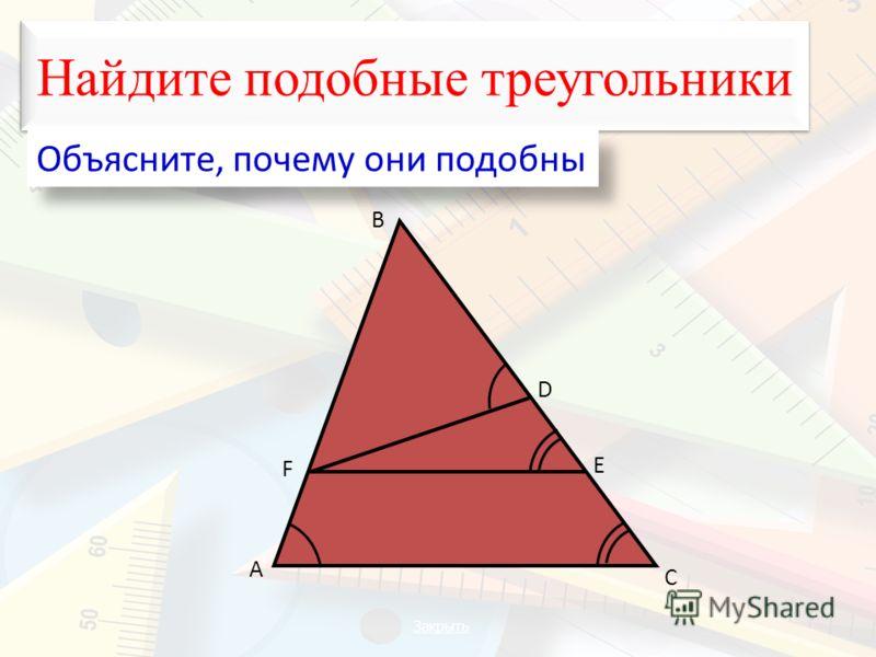 Найдите подобные треугольники Объясните, почему они подобны А В С D F E Закрыть