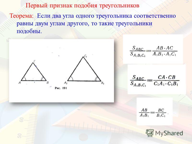 Первый признак подобия треугольников Теорема: Если два угла одного треугольника соответственно равны двум углам другого, то такие треугольники подобны.