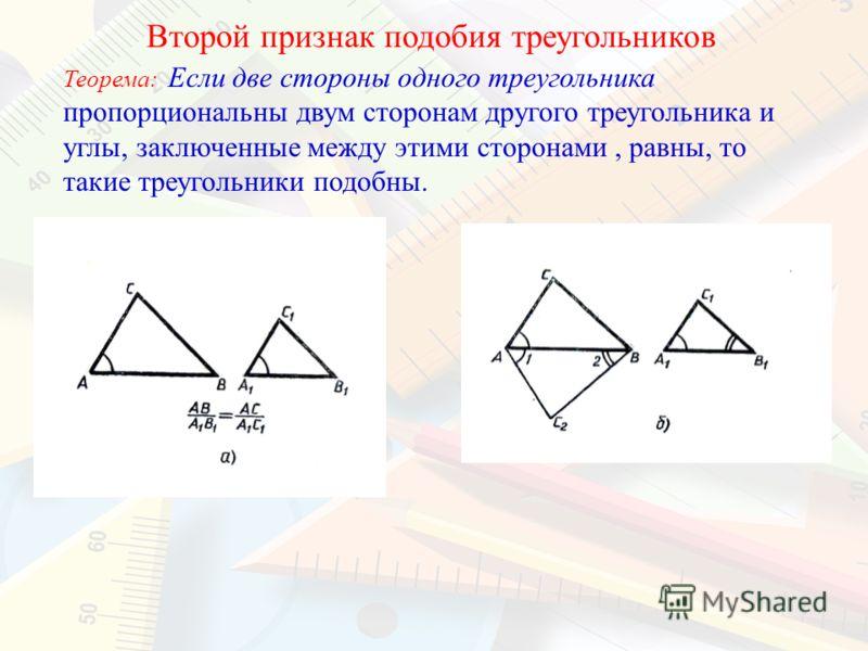 Второй признак подобия треугольников Теорема: Если две стороны одного треугольника пропорциональны двум сторонам другого треугольника и углы, заключенные между этими сторонами, равны, то такие треугольники подобны.