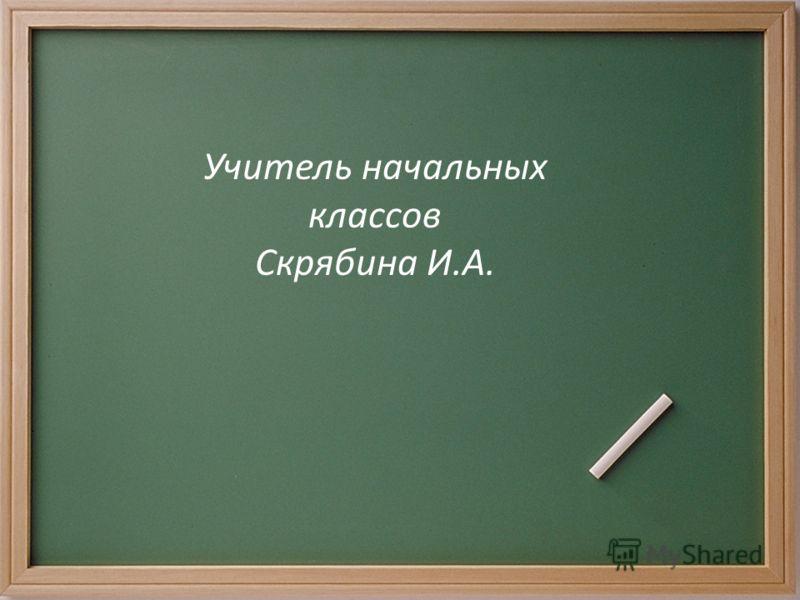 Учитель начальных классов Скрябина И.А.