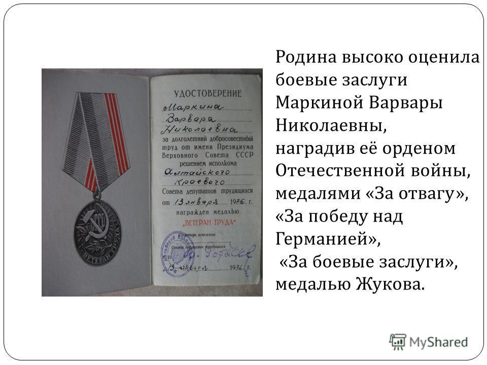 Родина высоко оценила боевые заслуги Маркиной Варвары Николаевны, наградив её орденом Отечественной войны, медалями « За отвагу », « За победу над Германией », « За боевые заслуги », медалью Жукова.