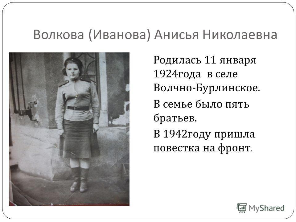 Волкова ( Иванова ) Анисья Николаевна Родилась 11 января 1924 года в селе Волчно - Бурлинское. В семье было пять братьев. В 1942 году пришла повестка на фронт.