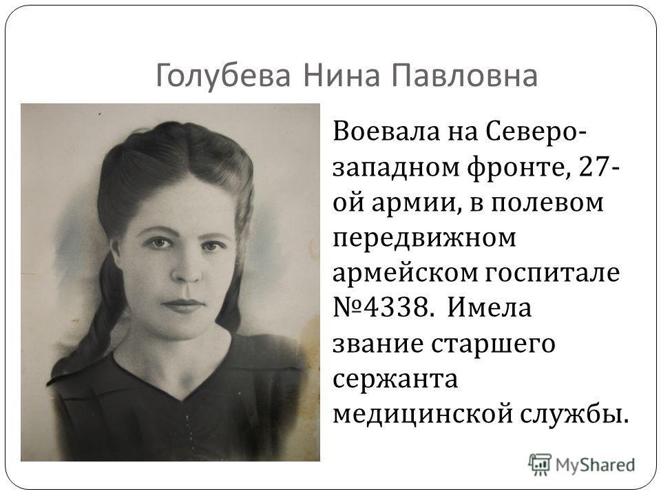 Голубева Нина Павловна Воевала на Северо - западном фронте, 27- ой армии, в полевом передвижном армейском госпитале 4338. Имела звание старшего сержанта медицинской службы.