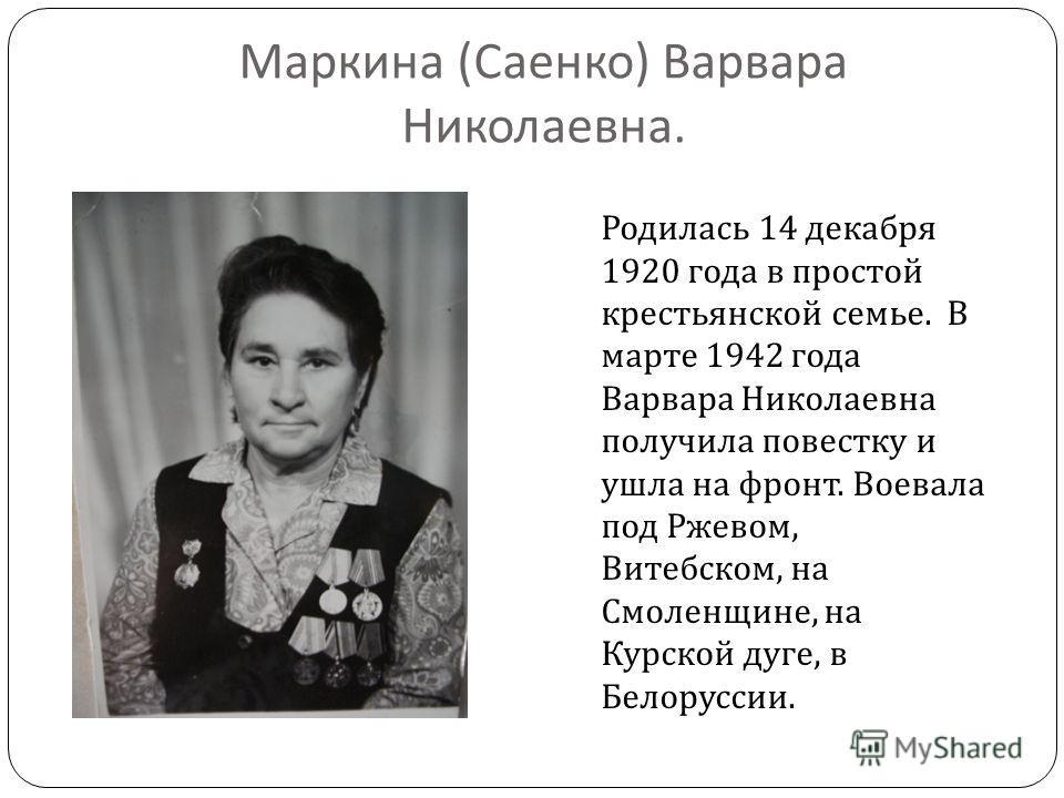 Маркина ( Саенко ) Варвара Николаевна. Родилась 14 декабря 1920 года в простой крестьянской семье. В марте 1942 года Варвара Николаевна получила повестку и ушла на фронт. Воевала под Ржевом, Витебском, на Смоленщине, на Курской дуге, в Белоруссии.