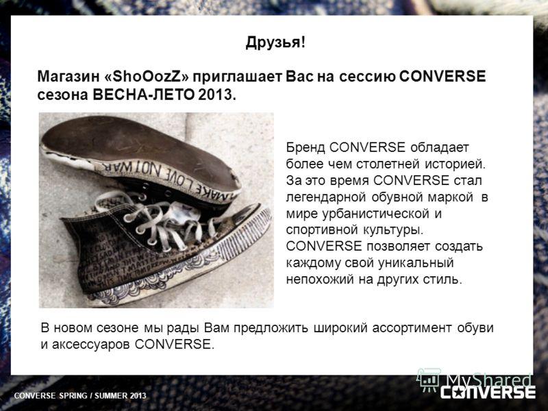 Друзья! Магазин «ShoOozZ» приглашает Вас на сессию CONVERSE сезона ВЕСНА-ЛЕТО 2013. В новом сезоне мы рады Вам предложить широкий ассортимент обуви и аксессуаров CONVERSE. Бренд CONVERSE обладает более чем столетней историей. За это время CONVERSE ст