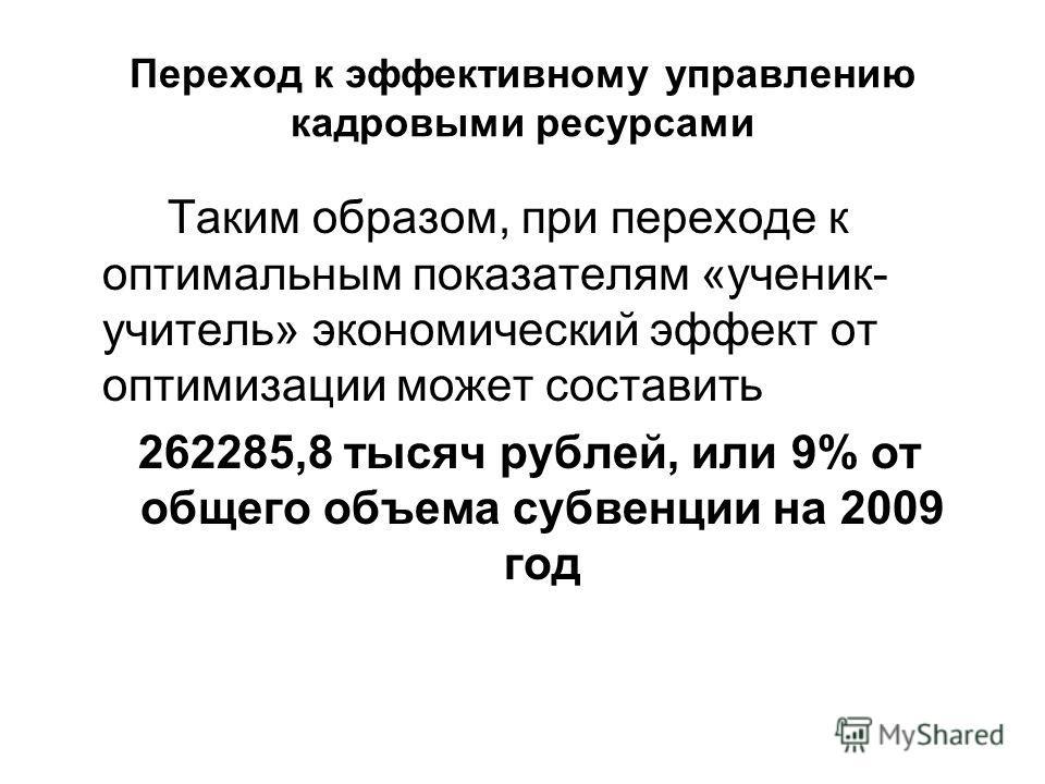 Переход к эффективному управлению кадровыми ресурсами Таким образом, при переходе к оптимальным показателям «ученик- учитель» экономический эффект от оптимизации может составить 262285,8 тысяч рублей, или 9% от общего объема субвенции на 2009 год