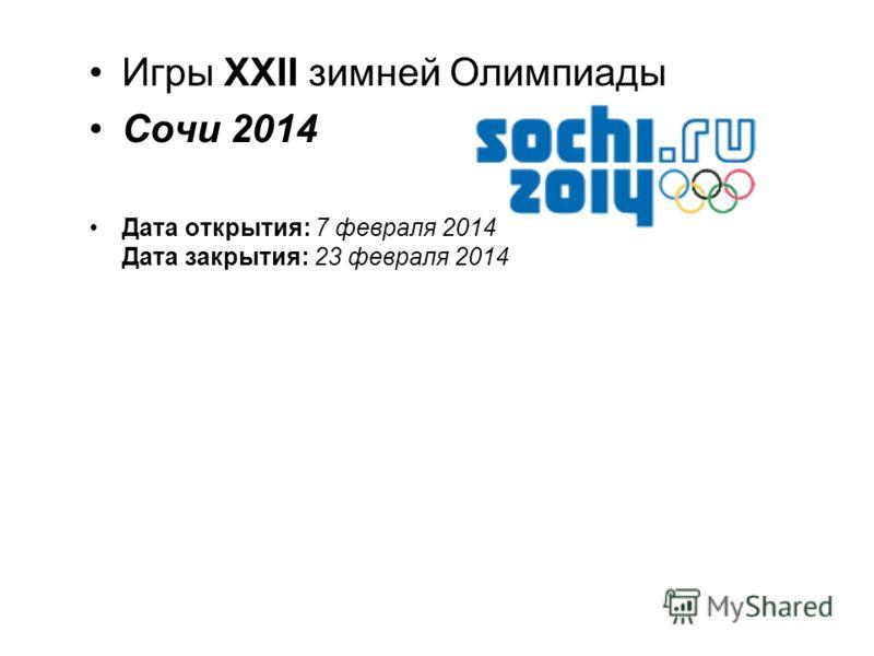 Игры XXII зимней Олимпиады Сочи 2014 Дата открытия: 7 февраля 2014 Дата закрытия: 23 февраля 2014