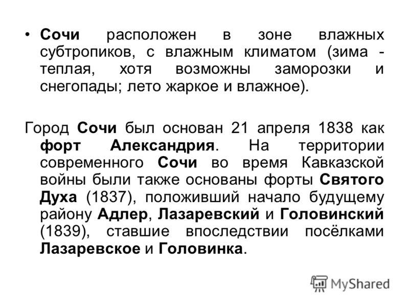 Сочи расположен в зоне влажных субтропиков, c влажным климатом (зима - теплая, хотя возможны заморозки и снегопады; лето жаркое и влажное). Город Сочи был основан 21 апреля 1838 как форт Александрия. На территории современного Сочи во время Кавказско