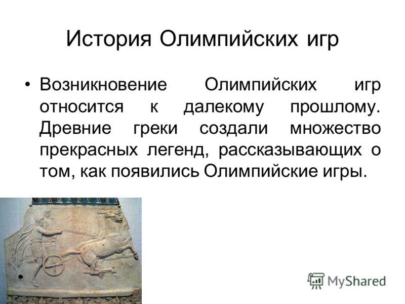 История Олимпийских игр Возникновение Олимпийских игр относится к далекому прошлому. Древние греки создали множество прекрасных легенд, рассказывающих о том, как появились Олимпийские игры.