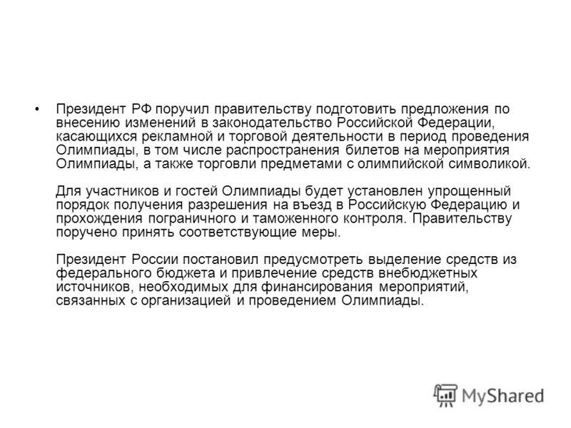 Президент РФ поручил правительству подготовить предложения по внесению изменений в законодательство Российской Федерации, касающихся рекламной и торговой деятельности в период проведения Олимпиады, в том числе распространения билетов на мероприятия О