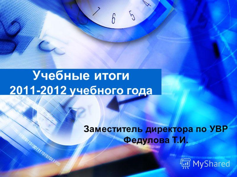 Учебные итоги 2011-2012 учебного года Заместитель директора по УВР Федулова Т.И.