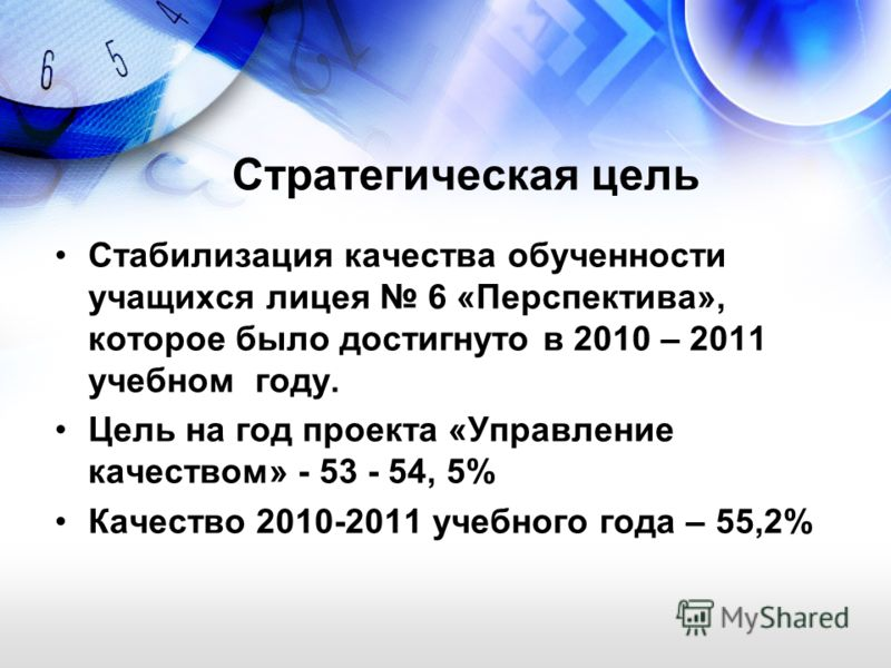 Стратегическая цель Стабилизация качества обученности учащихся лицея 6 «Перспектива», которое было достигнуто в 2010 – 2011 учебном году. Цель на год проекта «Управление качеством» - 53 - 54, 5% Качество 2010-2011 учебного года – 55,2%