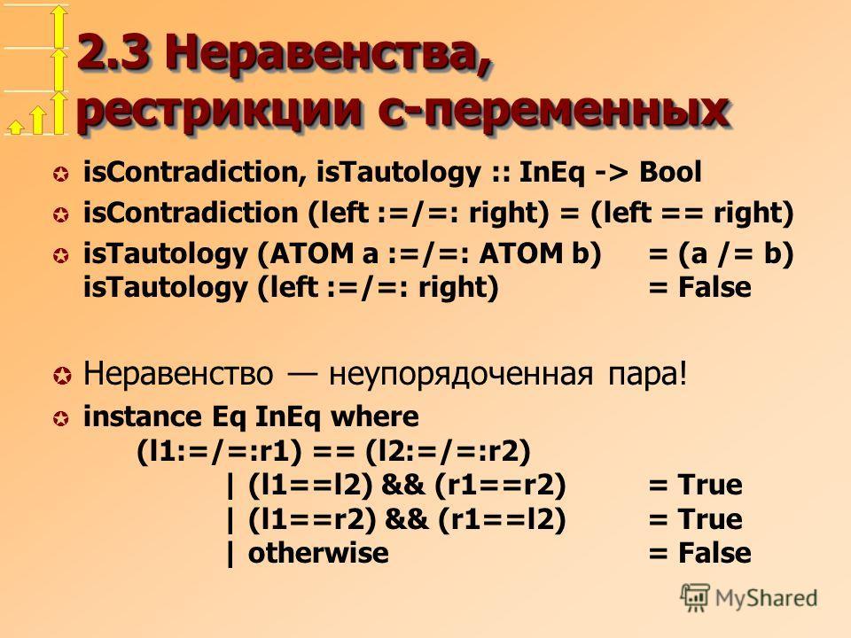 2.3 Неравенства, рестрикции с-переменных µ isContradiction, isTautology :: InEq -> Bool µ isContradiction (left :=/=: right) = (left == right) µ isTautology (ATOM a :=/=: ATOM b)= (a /= b) isTautology (left :=/=: right)= False µ Неравенство неупорядо