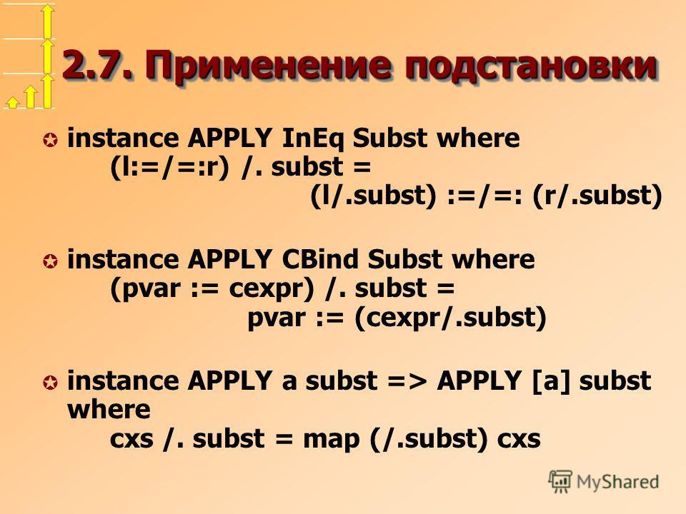 2.7. Применение подстановки µ instance APPLY InEq Subst where (l:=/=:r) /. subst = (l/.subst) :=/=: (r/.subst) µ instance APPLY CBind Subst where (pvar := cexpr) /. subst = pvar := (cexpr/.subst) µ instance APPLY a subst => APPLY [a] subst where cxs
