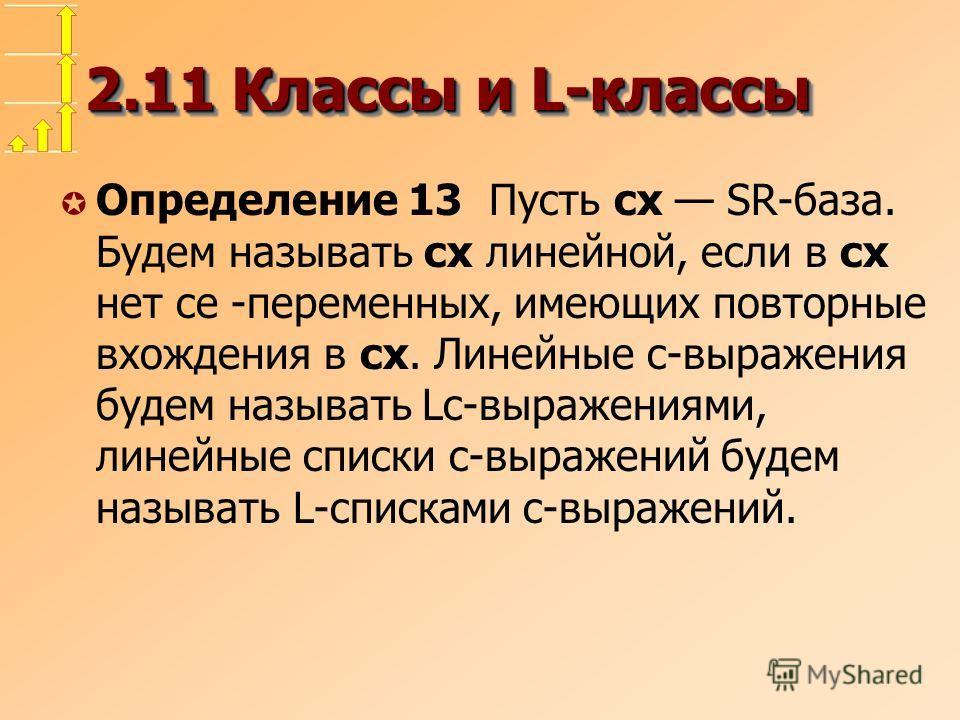 2.11 Классы и L-классы µ Определение 13 Пусть cx SR-база. Будем называть cx линейной, если в cx нет ce -переменных, имеющих повторные вхождения в cx. Линейные c-выражения будем называть Lc-выражениями, линейные списки c-выражений будем называть L-спи