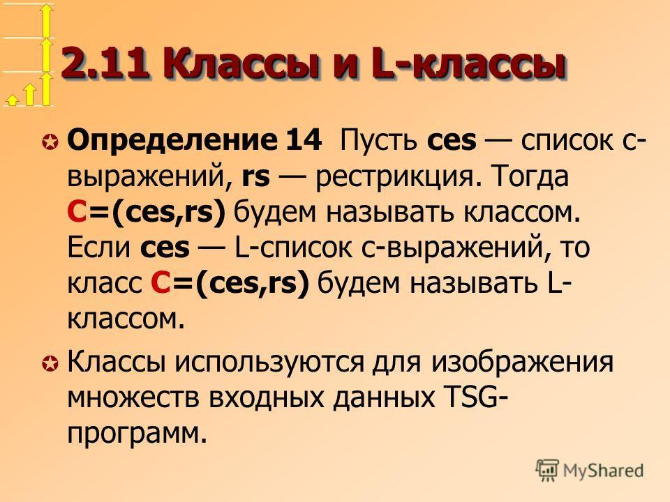 2.11 Классы и L-классы µ Определение 14 Пусть ces список c- выражений, rs рестрикция. Тогда C=(ces,rs) будем называть классом. Если ces L-список c-выражений, то класс C=(ces,rs) будем называть L- классом. µ Классы используются для изображения множест