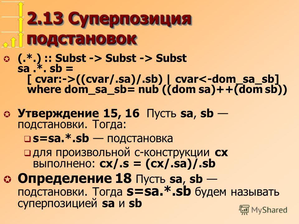 2.13 Суперпозиция подстановок µ (.*.) :: Subst -> Subst -> Subst sa.*. sb = [ cvar:->((cvar/.sa)/.sb) | cvar