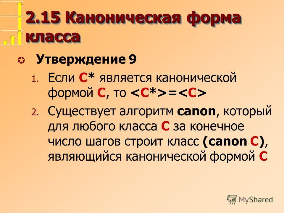 2.15 Каноническая форма класса µ Утверждение 9 1. Если C* является канонической формой C, то = 2. Существует алгоритм canon, который для любого класса C за конечное число шагов строит класс (canon C), являющийся канонической формой C