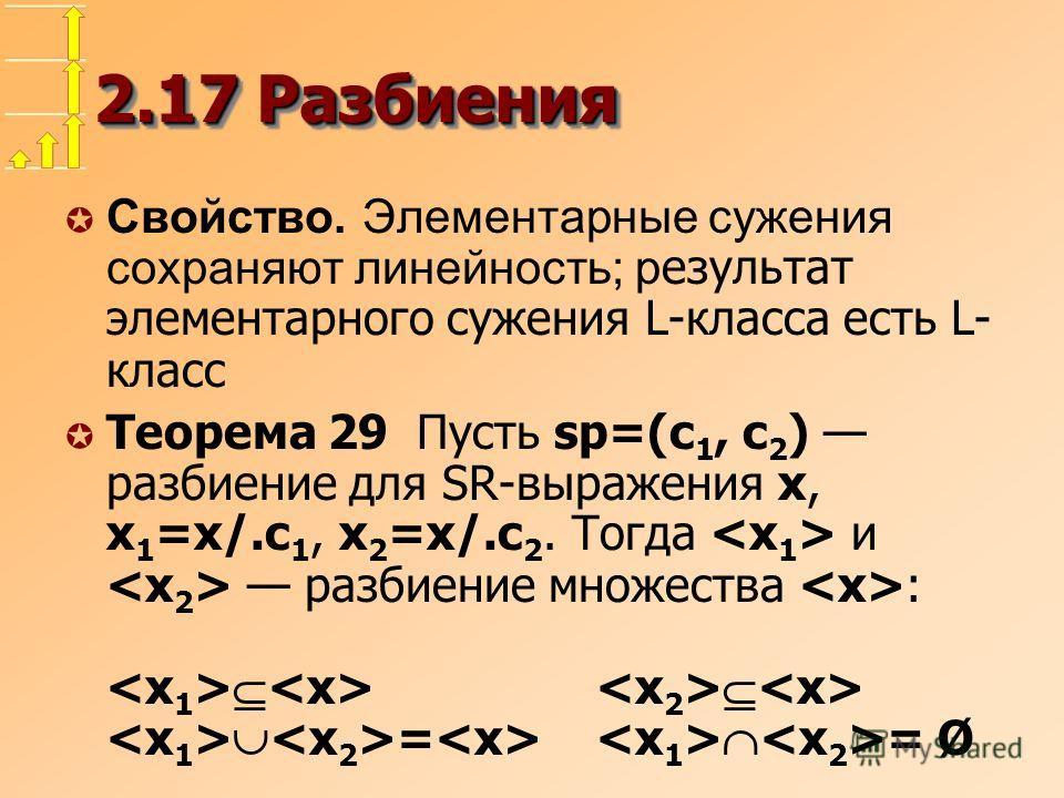 2.17 Разбиения Свойство. Элементарные сужения сохраняют линейность; р езультат элементарного сужения L-класса есть L- класс Теорема 29 Пусть sp=(c 1, c 2 ) разбиение для SR-выражения x, x 1 =x/.c 1, x 2 =x/.c 2. Тогда и разбиение множества : = = Ø