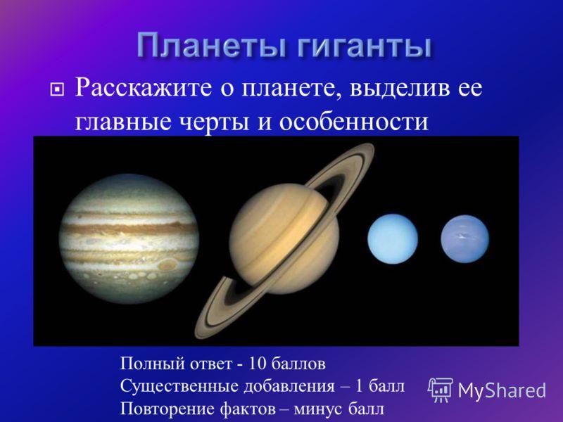 Расскажите о планете, выделив ее главные черты и особенности Полный ответ - 10 баллов Существенные добавления – 1 балл Повторение фактов – минус балл