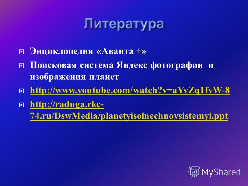 Энциклопедия « Аванта +» Поисковая система Яндекс фотографии и изображения планет http://www.youtube.com/watch?v=aYvZq1fvW-8 http://raduga.rkc- 74.ru/DswMedia/planetyisolnechnoysistemyi.ppt http://raduga.rkc- 74.ru/DswMedia/planetyisolnechnoysistemyi