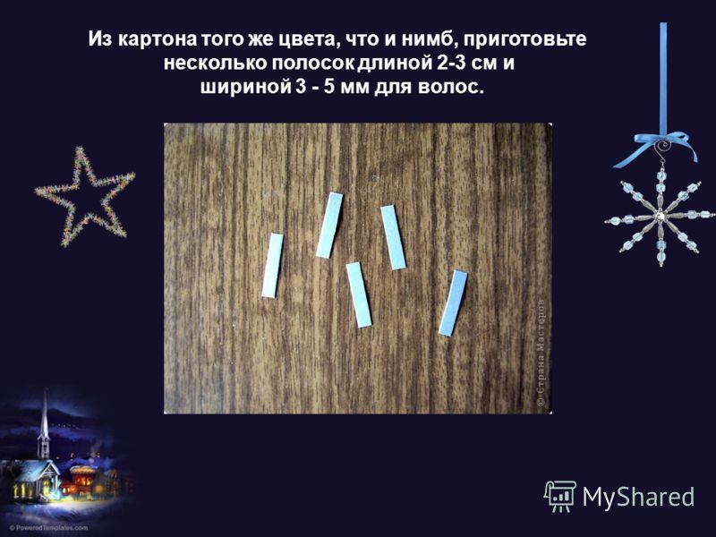 Из картона того же цвета, что и нимб, приготовьте несколько полосок длиной 2-3 см и шириной 3 - 5 мм для волос.
