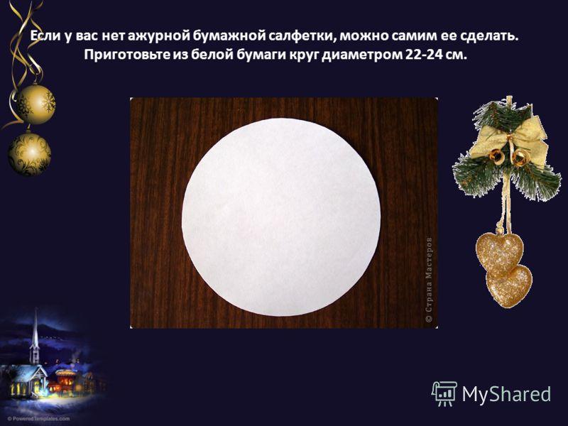 Если у вас нет ажурной бумажной салфетки, можно самим ее сделать. Приготовьте из белой бумаги круг диаметром 22-24 см.