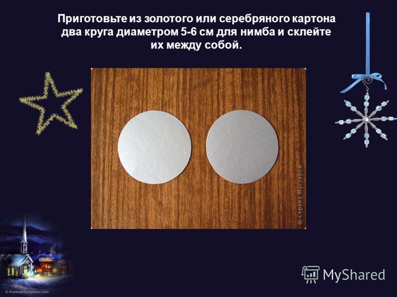 Приготовьте из золотого или серебряного картона два круга диаметром 5-6 см для нимба и склейте их между собой.