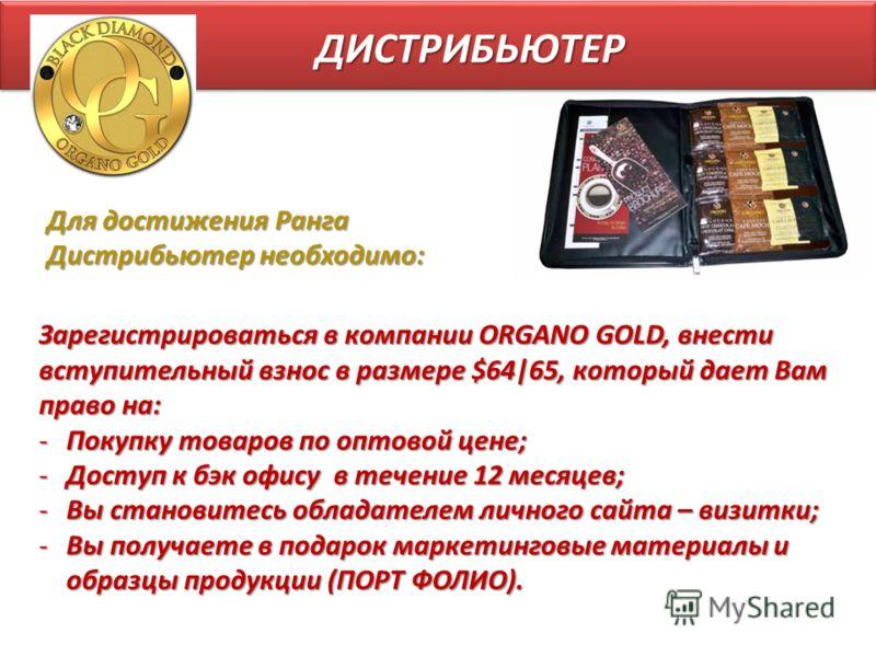 ДИСТРИБЬЮТЕР Зарегистрироваться в компании ORGANO GOLD, внести вступительный взнос в размере $64|65, который дает Вам право на: -Покупку товаров по оптовой цене; -Доступ к бэк офису в течение 12 месяцев; -Вы становитесь обладателем личного сайта – ви