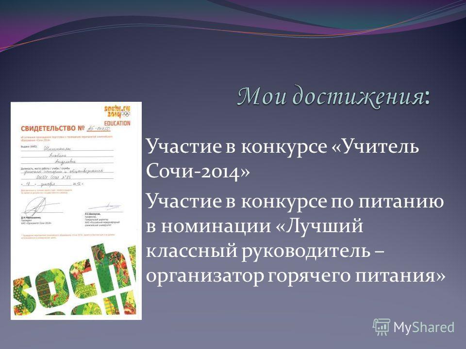Участие в конкурсе «Учитель Сочи-2014» Участие в конкурсе по питанию в номинации «Лучший классный руководитель – организатор горячего питания»